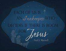 """Each of us is an innkeeper who decides if there is room for Jesus."" - Neal A. Maxwell"
